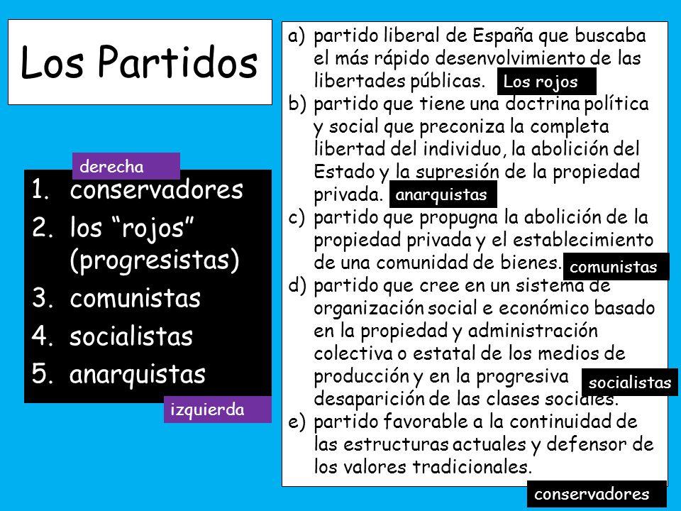 Los Partidos 1.conservadores 2.los rojos (progresistas) 3.comunistas 4.socialistas 5.anarquistas a)partido liberal de España que buscaba el más rápido desenvolvimiento de las libertades públicas.