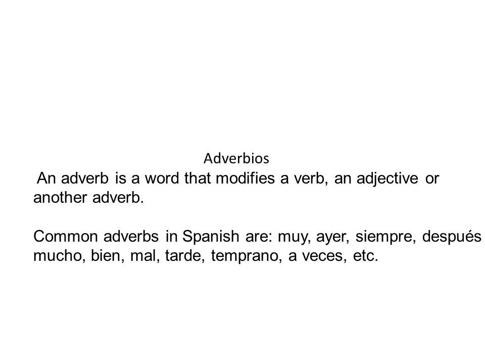 Adverbios An adverb is a word that modifies a verb, an adjective or another adverb. Common adverbs in Spanish are: muy, ayer, siempre, después mucho,