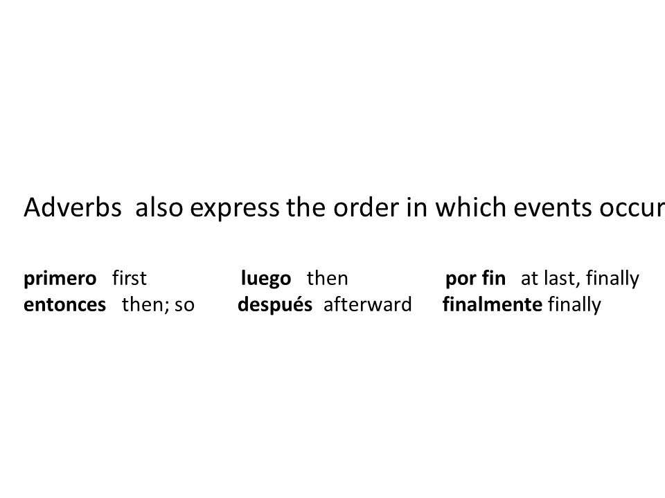 Adverbs also express the order in which events occur primero first luego then por fin at last, finally entonces then; so después afterward finalmente