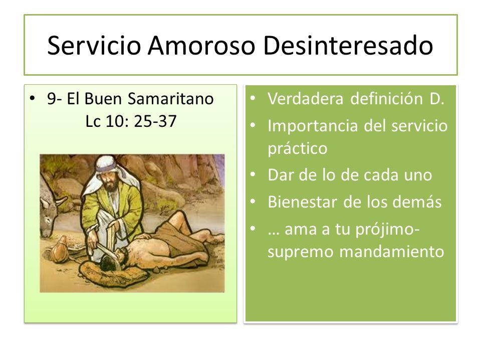 Servicio Amoroso Desinteresado 9- El Buen Samaritano Lc 10: 25-37 Verdadera definición D. Importancia del servicio práctico Dar de lo de cada uno Bien