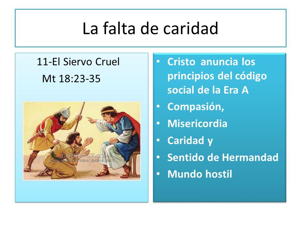La falta de caridad 11-El Siervo Cruel Mt 18:23-35 11-El Siervo Cruel Mt 18:23-35 Cristo anuncia los principios del código social de la Era A Compasió