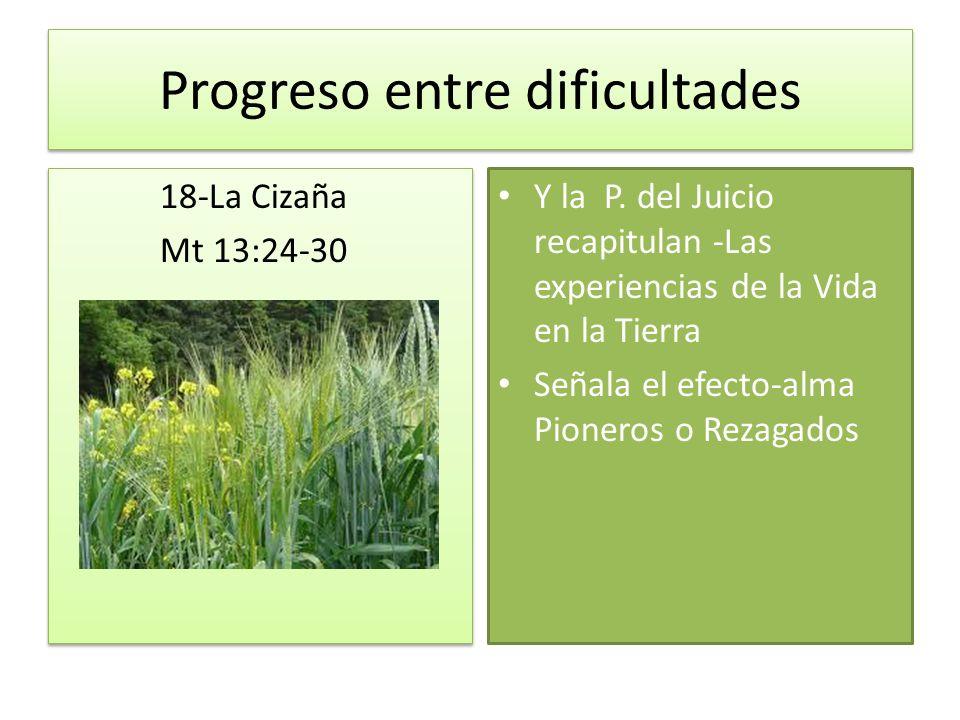 Progreso entre dificultades 18-La Cizaña Mt 13:24-30 18-La Cizaña Mt 13:24-30 Y la P. del Juicio recapitulan -Las experiencias de la Vida en la Tierra