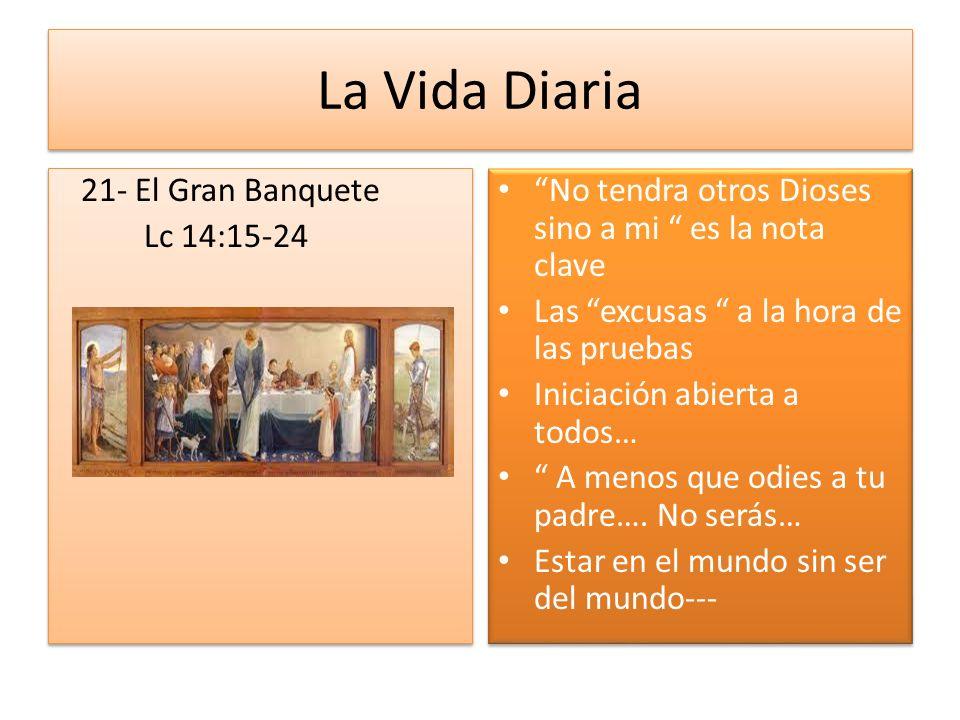 La Vida Diaria 21- El Gran Banquete Lc 14:15-24 21- El Gran Banquete Lc 14:15-24 No tendra otros Dioses sino a mi es la nota clave Las excusas a la ho