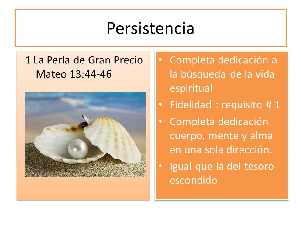 Persistencia 1 La Perla de Gran Precio Mateo 13:44-46 Completa dedicación a la búsqueda de la vida espiritual Fidelidad : requisito # 1 Completa dedic