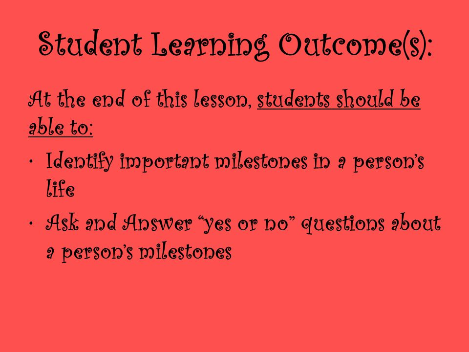 Student Learning Outcome(s): At the end of this lesson, students should be able to: Identify important milestones in a persons life Ask and Answer yes or no questions about a persons milestones