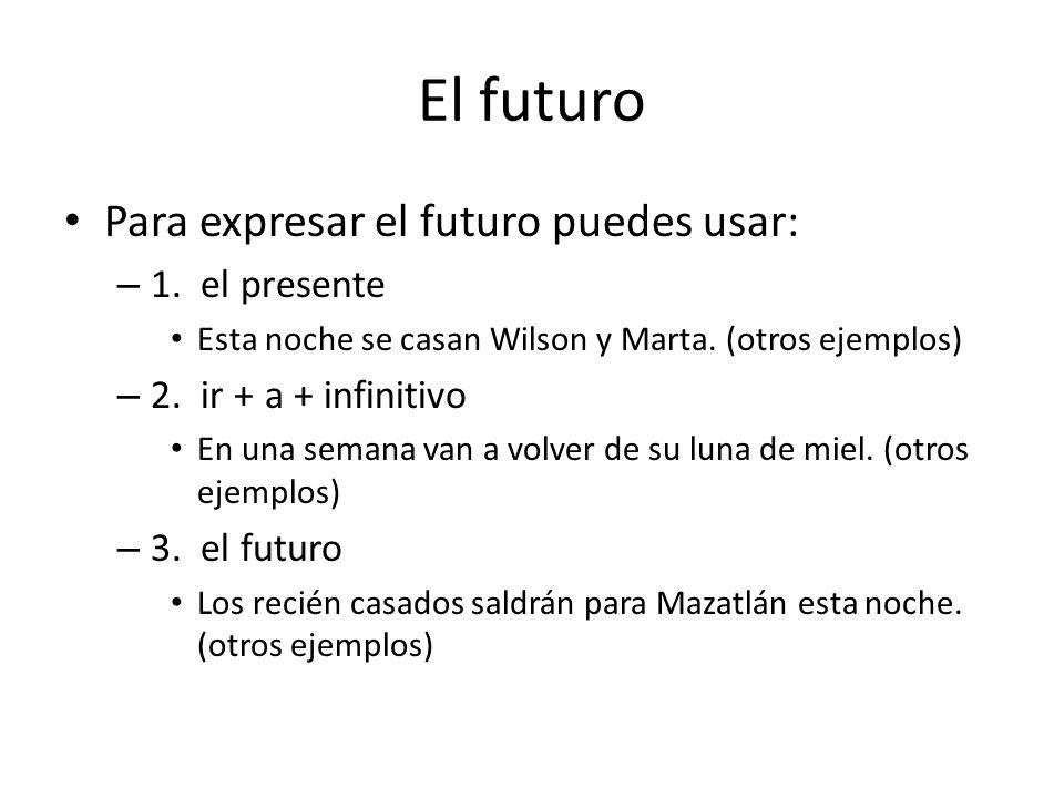 El futuro Para expresar el futuro puedes usar: – 1. el presente Esta noche se casan Wilson y Marta. (otros ejemplos) – 2. ir + a + infinitivo En una s