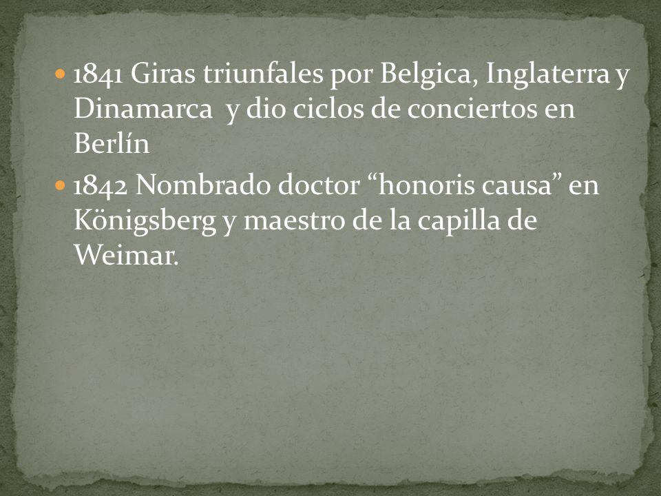 1841 Giras triunfales por Belgica, Inglaterra y Dinamarca y dio ciclos de conciertos en Berlín 1842 Nombrado doctor honoris causa en Königsberg y maestro de la capilla de Weimar.