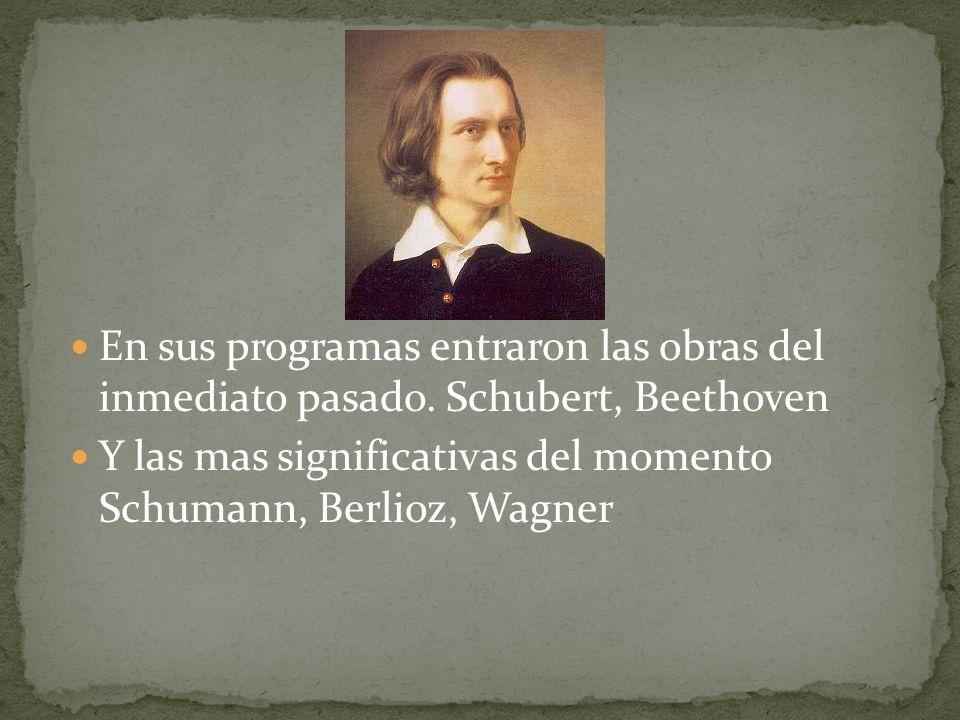 En sus programas entraron las obras del inmediato pasado. Schubert, Beethoven Y las mas significativas del momento Schumann, Berlioz, Wagner