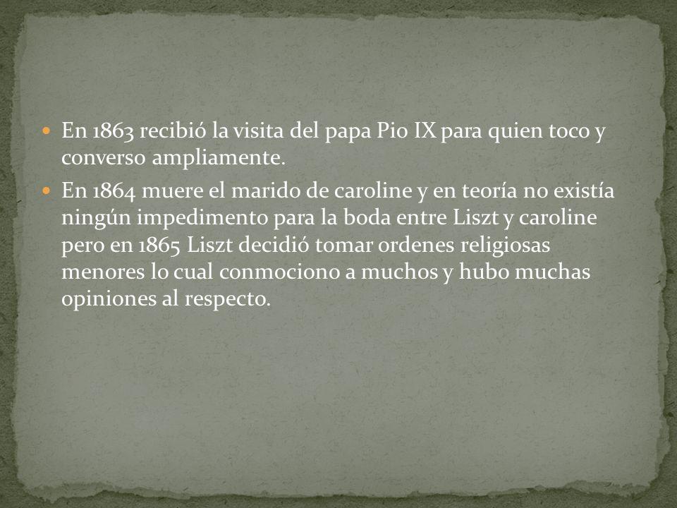 En 1863 recibió la visita del papa Pio IX para quien toco y converso ampliamente. En 1864 muere el marido de caroline y en teoría no existía ningún im