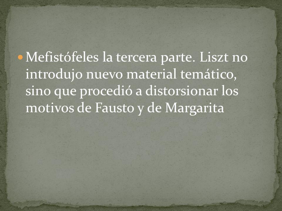 Mefistófeles la tercera parte. Liszt no introdujo nuevo material temático, sino que procedió a distorsionar los motivos de Fausto y de Margarita