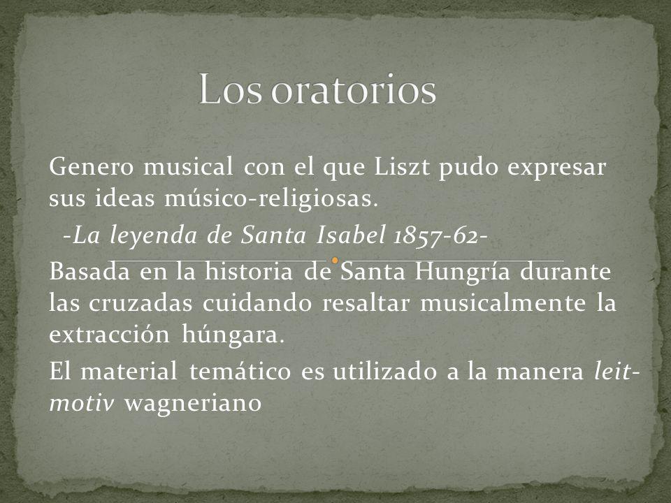 Genero musical con el que Liszt pudo expresar sus ideas músico-religiosas. -La leyenda de Santa Isabel 1857-62- Basada en la historia de Santa Hungría