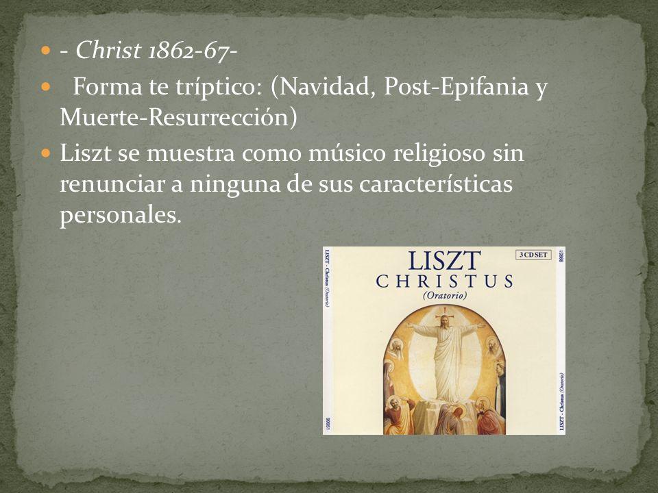- Christ 1862-67- Forma te tríptico: (Navidad, Post-Epifania y Muerte-Resurrección) Liszt se muestra como músico religioso sin renunciar a ninguna de sus características personales.