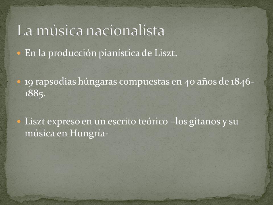En la producción pianística de Liszt. 19 rapsodias húngaras compuestas en 40 años de 1846- 1885. Liszt expreso en un escrito teórico –los gitanos y su