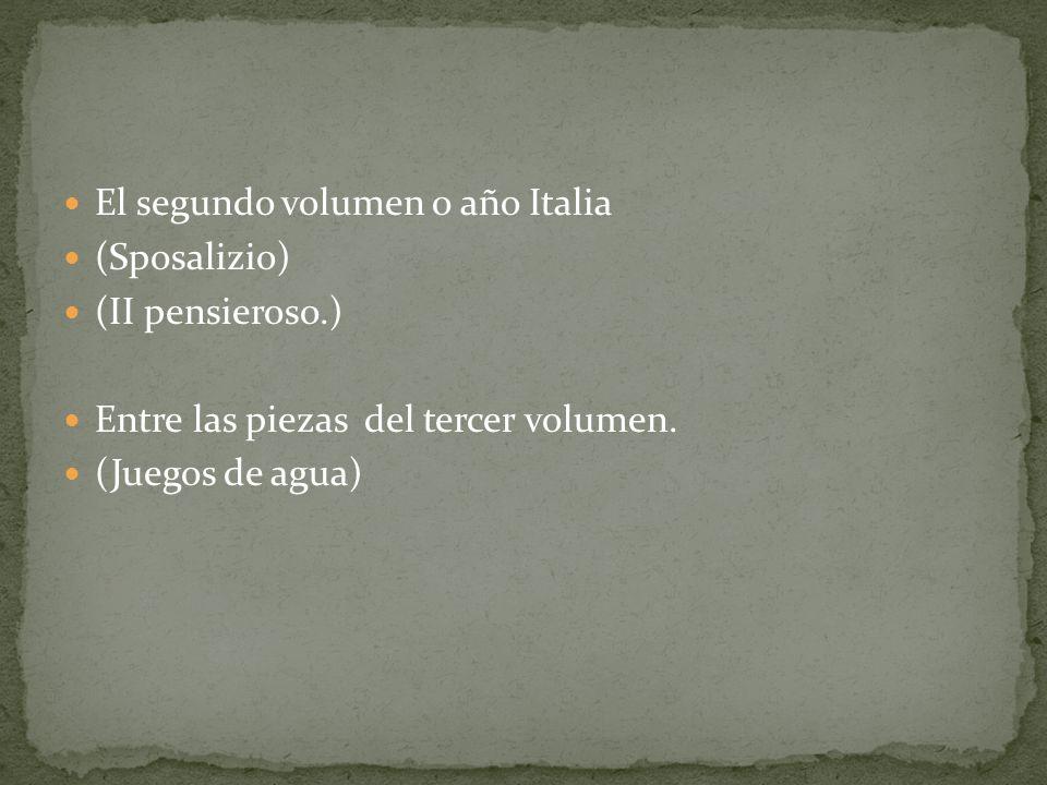 El segundo volumen o año Italia (Sposalizio) (II pensieroso.) Entre las piezas del tercer volumen. (Juegos de agua)