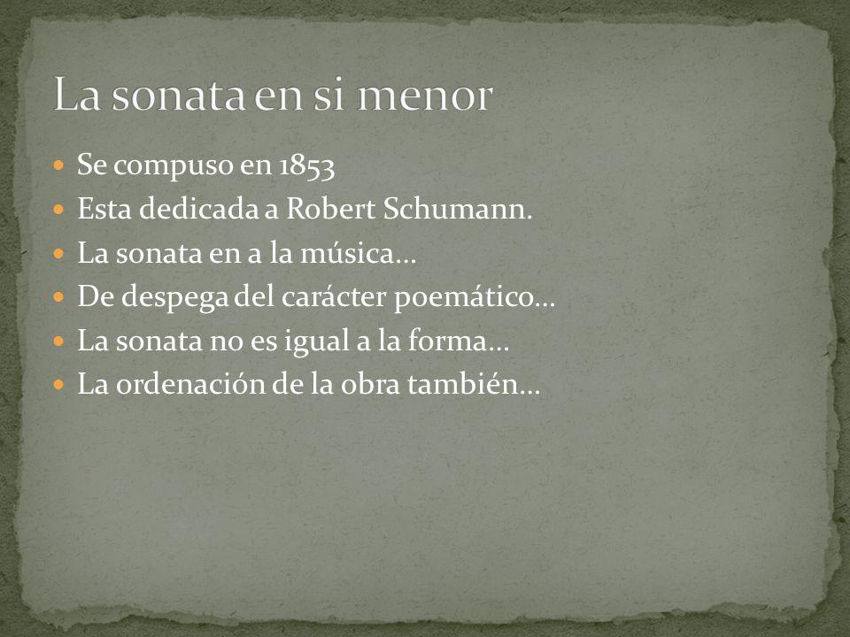 Se compuso en 1853 Esta dedicada a Robert Schumann. La sonata en a la música… De despega del carácter poemático… La sonata no es igual a la forma… La