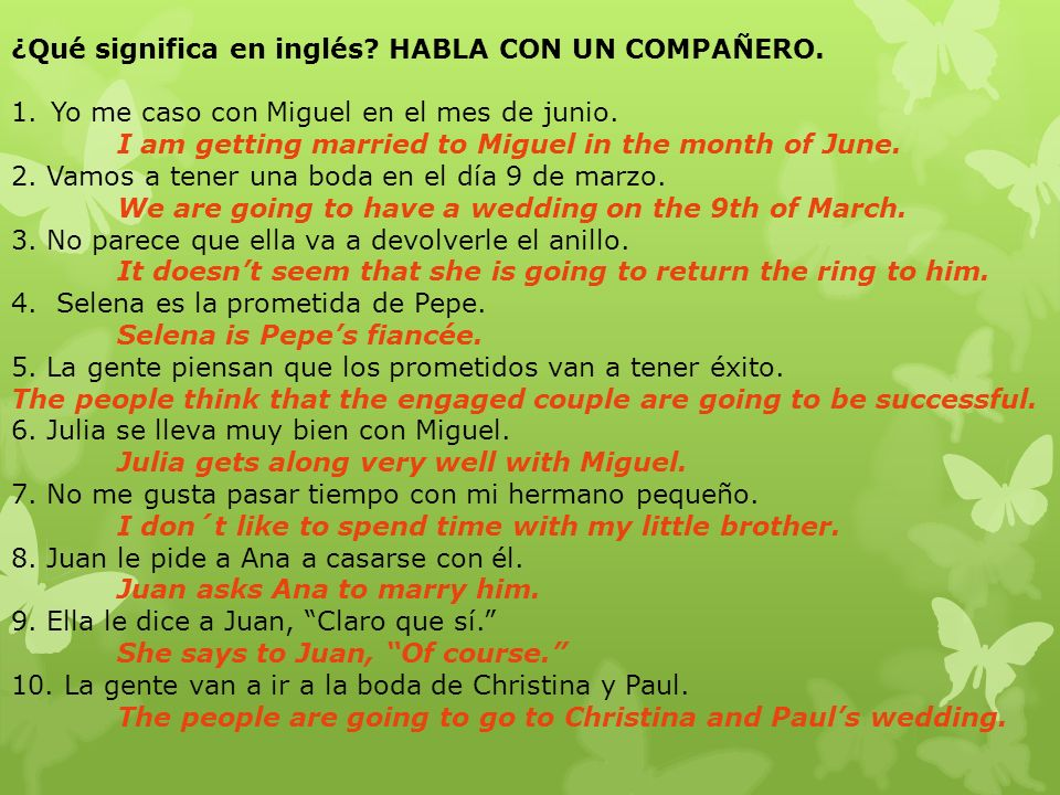 ¿Qué significa en inglés? HABLA CON UN COMPAÑERO. 1.Yo me caso con Miguel en el mes de junio. I am getting married to Miguel in the month of June. 2.