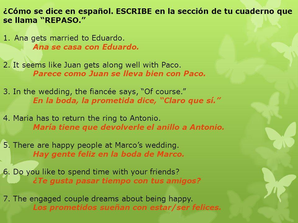 ¿Cómo se dice en español. ESCRIBE en la sección de tu cuaderno que se llama REPASO. 1.Ana gets married to Eduardo. Ana se casa con Eduardo. 2. It seem