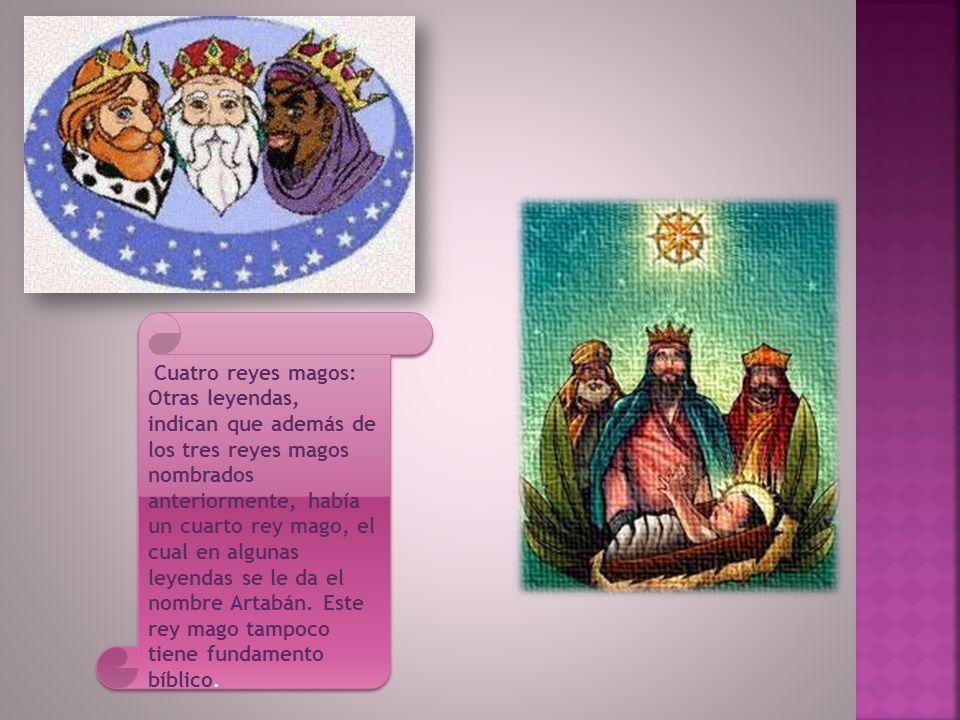 Cuatro reyes magos: Otras leyendas, indican que además de los tres reyes magos nombrados anteriormente, había un cuarto rey mago, el cual en algunas leyendas se le da el nombre Artabán.