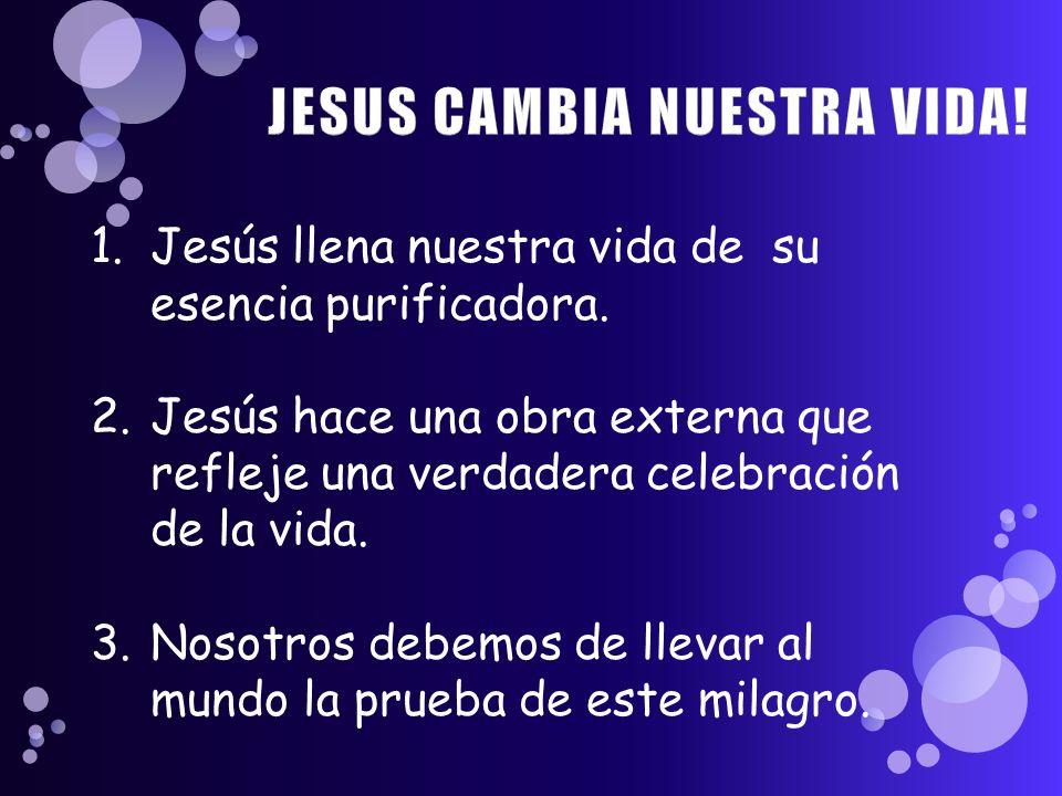 1.Jesús llena nuestra vida de su esencia purificadora. 2.Jesús hace una obra externa que refleje una verdadera celebración de la vida. 3.Nosotros debe
