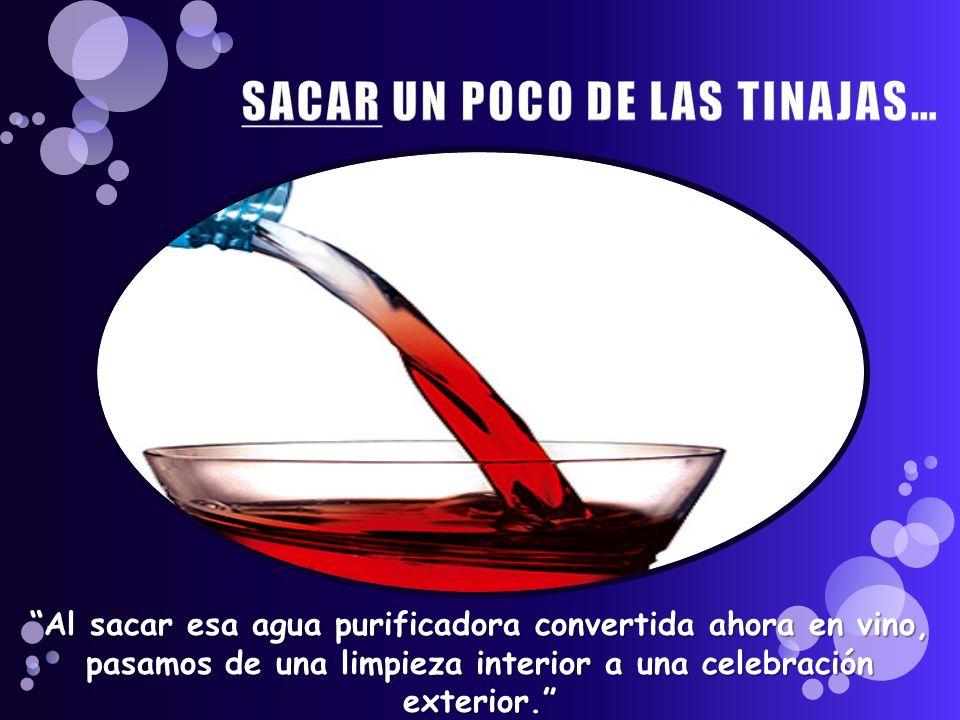 Al sacar esa agua purificadora convertida ahora en vino, pasamos de una limpieza interior a una celebración exterior.