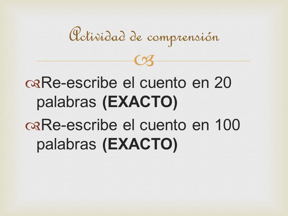 Re-escribe el cuento en 20 palabras (EXACTO) Re-escribe el cuento en 100 palabras (EXACTO) Actividad de comprensión