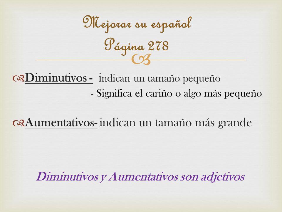 Diminutivos - i ndican un tamaño pequeño - Significa el cariño o algo más pequeño Aumentativos- indican un tamaño más grande Diminutivos y Aumentativos son adjetivos Mejorar su español Página 278