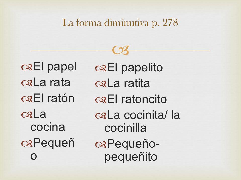 El papel La rata El ratón La cocina Pequeñ o La forma diminutiva p. 278 El papelito La ratita El ratoncito La cocinita/ la cocinilla Pequeño- pequeñit