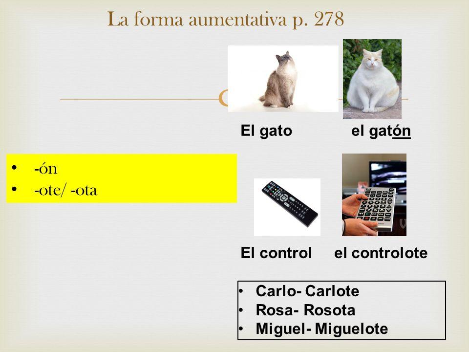 La forma aumentativa p. 278 El gato el gatón El controlel controlote Carlo- Carlote Rosa- Rosota Miguel- Miguelote -ón -ote/ -ota