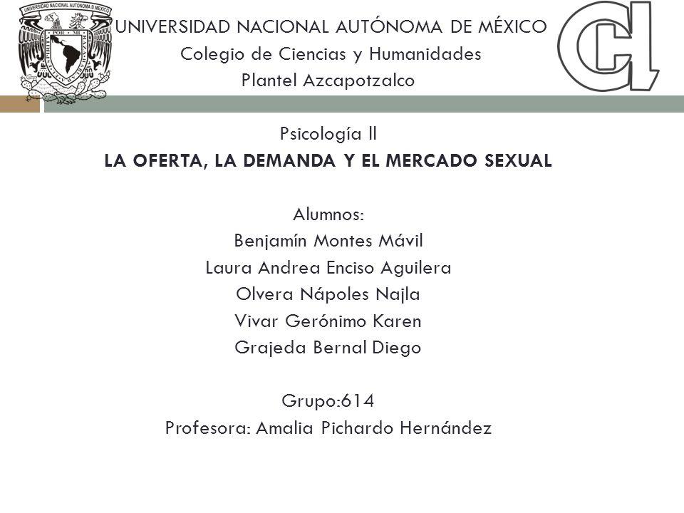 UNIVERSIDAD NACIONAL AUTÓNOMA DE MÉXICO Colegio de Ciencias y Humanidades Plantel Azcapotzalco Psicología ll LA OFERTA, LA DEMANDA Y EL MERCADO SEXUAL
