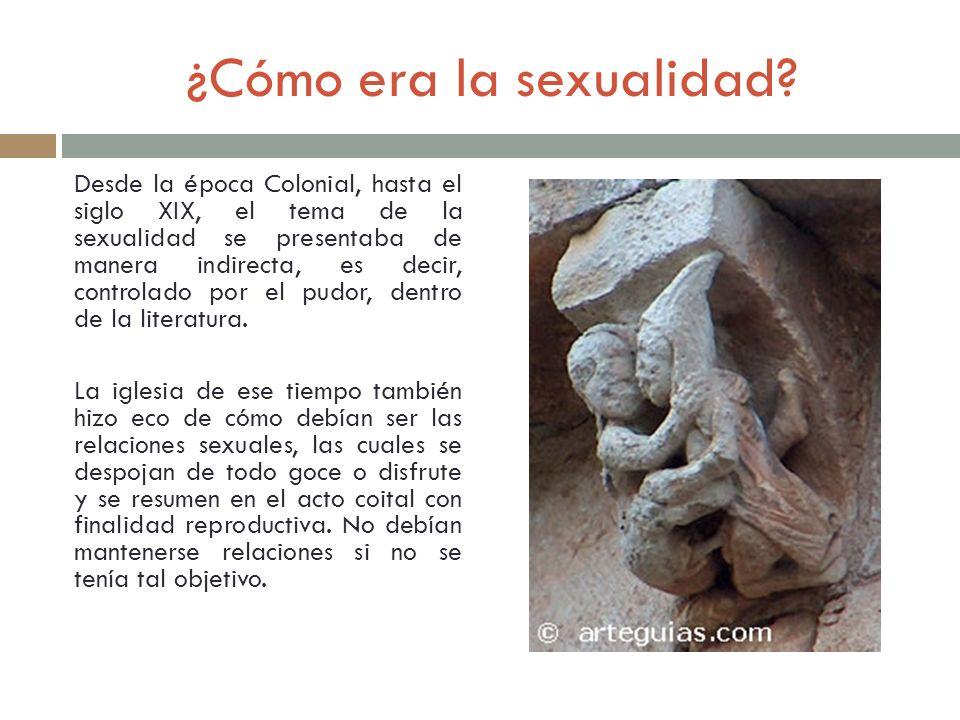 ¿Cómo era la sexualidad? Desde la época Colonial, hasta el siglo XIX, el tema de la sexualidad se presentaba de manera indirecta, es decir, controlado