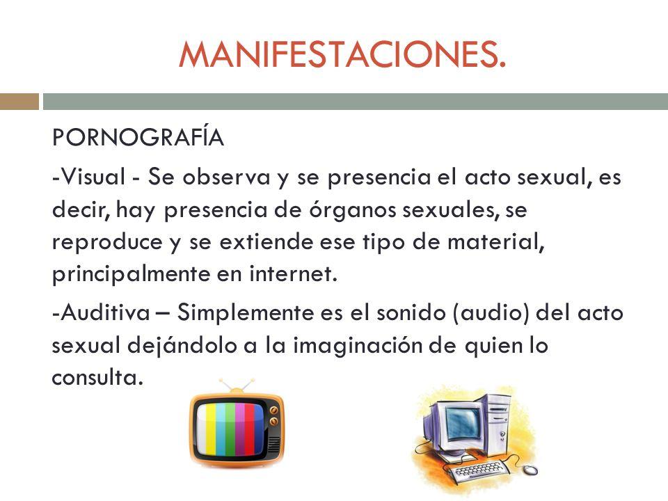 MANIFESTACIONES. PORNOGRAFÍA -Visual - Se observa y se presencia el acto sexual, es decir, hay presencia de órganos sexuales, se reproduce y se extien