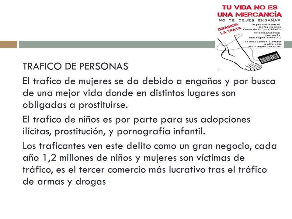 TRAFICO DE PERSONAS El trafico de mujeres se da debido a engaños y por busca de una mejor vida donde en distintos lugares son obligadas a prostituirse