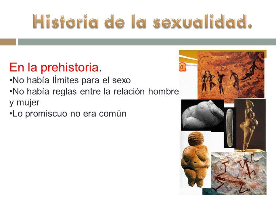 En la prehistoria. No había lÍmites para el sexo No había reglas entre la relación hombre y mujer Lo promiscuo no era común