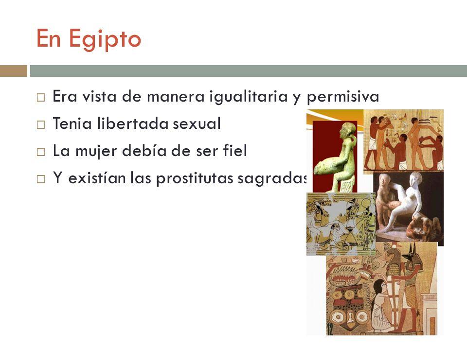 En Egipto Era vista de manera igualitaria y permisiva Tenia libertada sexual La mujer debía de ser fiel Y existían las prostitutas sagradas