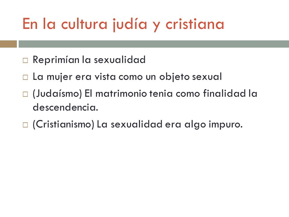 En la cultura judía y cristiana Reprimían la sexualidad La mujer era vista como un objeto sexual (Judaísmo) El matrimonio tenia como finalidad la desc
