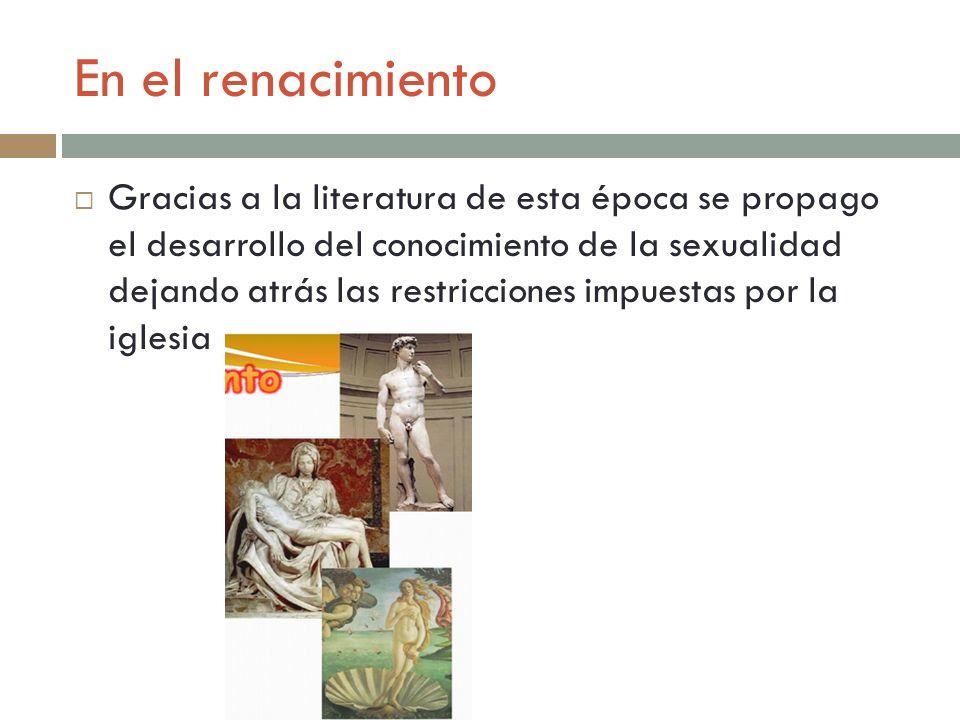 En el renacimiento Gracias a la literatura de esta época se propago el desarrollo del conocimiento de la sexualidad dejando atrás las restricciones im