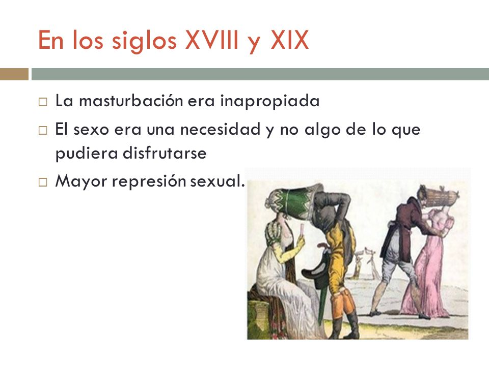 En los siglos XVIII y XIX La masturbación era inapropiada El sexo era una necesidad y no algo de lo que pudiera disfrutarse Mayor represión sexual.
