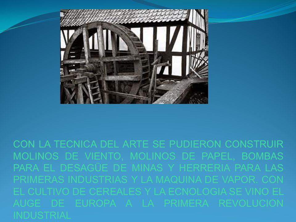 CON LA TECNICA DEL ARTE SE PUDIERON CONSTRUIR MOLINOS DE VIENTO, MOLINOS DE PAPEL, BOMBAS PARA EL DESAGÜE DE MINAS Y HERRERIA PARA LAS PRIMERAS INDUST
