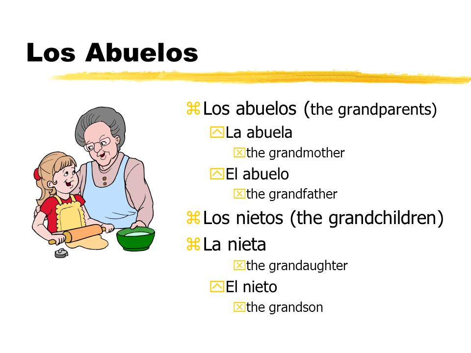 Los Abuelos z Los abuelos ( the grandparents) yLa abuela xthe grandmother yEl abuelo xthe grandfather z Los nietos (the grandchildren) z La nieta xthe