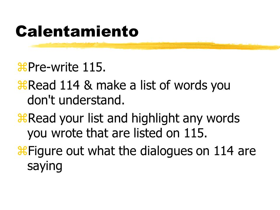 Calentamiento zPre-write 115. zRead 114 & make a list of words you don't understand. zRead your list and highlight any words you wrote that are listed