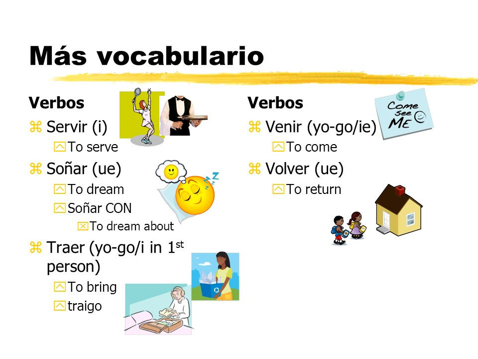 Más vocabulario Verbos z Servir (i) yTo serve z Soñar (ue) yTo dream ySoñar CON xTo dream about z Traer (yo-go/i in 1 st person) yTo bring ytraigo Ver