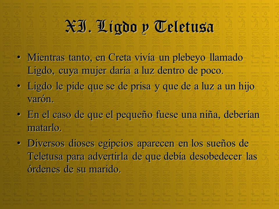 XI. Ligdo y Teletusa Mientras tanto, en Creta vivía un plebeyo llamado Ligdo, cuya mujer daría a luz dentro de poco. Mientras tanto, en Creta vivía un
