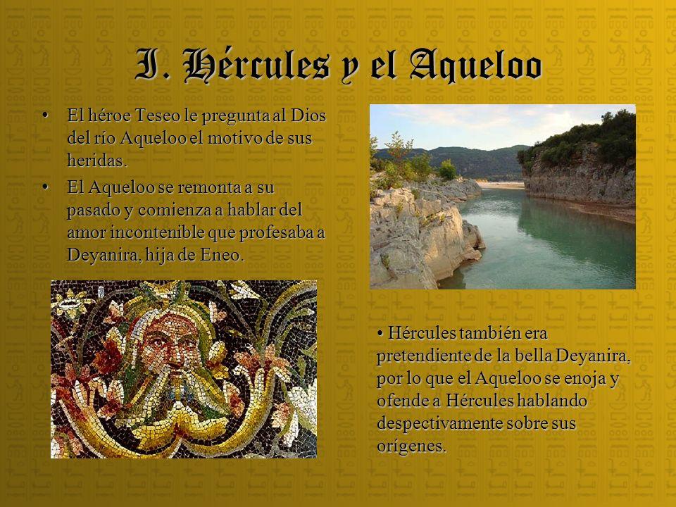 I. Hércules y el Aqueloo El héroe Teseo le pregunta al Dios del río Aqueloo el motivo de sus heridas. El héroe Teseo le pregunta al Dios del río Aquel