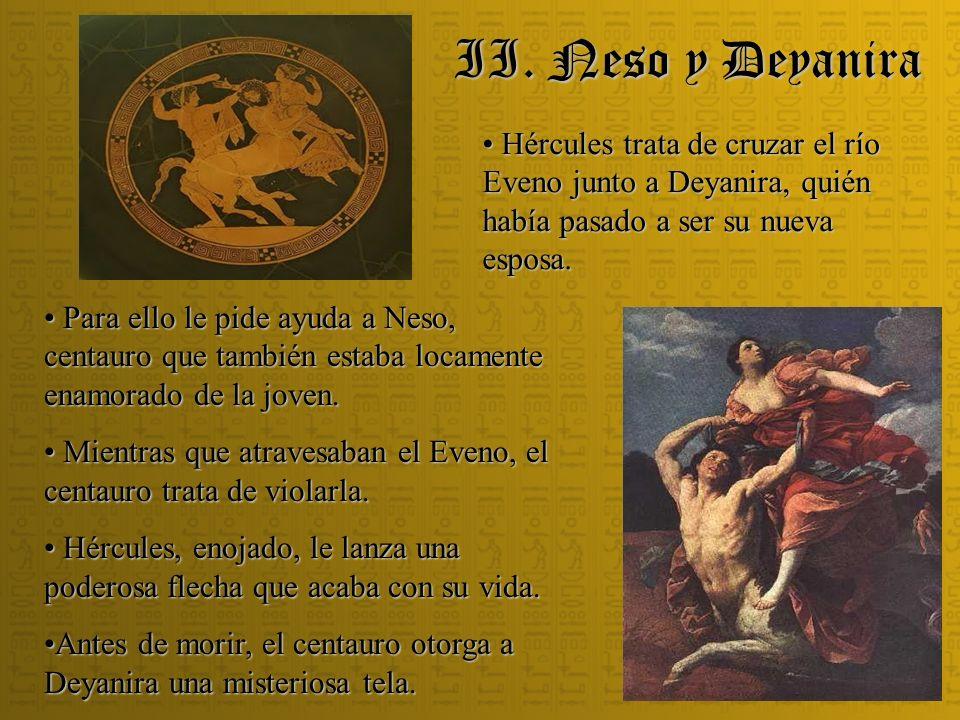 II. Neso y Deyanira Hércules trata de cruzar el río Eveno junto a Deyanira, quién había pasado a ser su nueva esposa. Hércules trata de cruzar el río