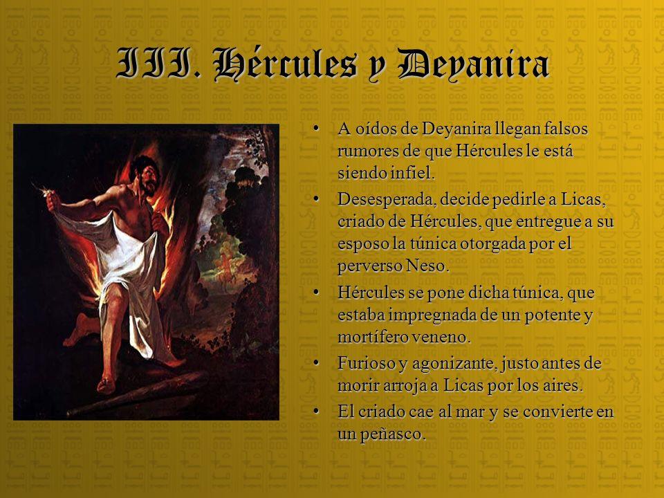 III. Hércules y Deyanira A oídos de Deyanira llegan falsos rumores de que Hércules le está siendo infiel. A oídos de Deyanira llegan falsos rumores de