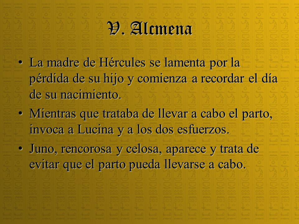 V. Alcmena La madre de Hércules se lamenta por la pérdida de su hijo y comienza a recordar el día de su nacimiento. La madre de Hércules se lamenta po