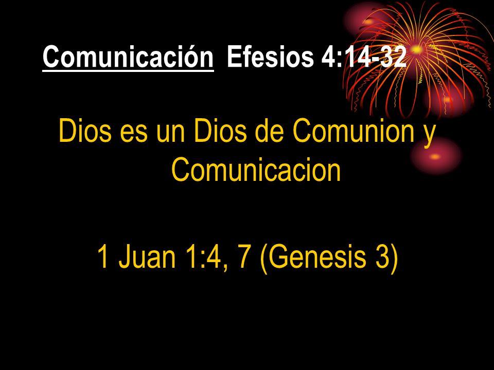 Comunicación Efesios 4:14-32 Dios es un Dios de Comunion y Comunicacion 1 Juan 1:4, 7 (Genesis 3)