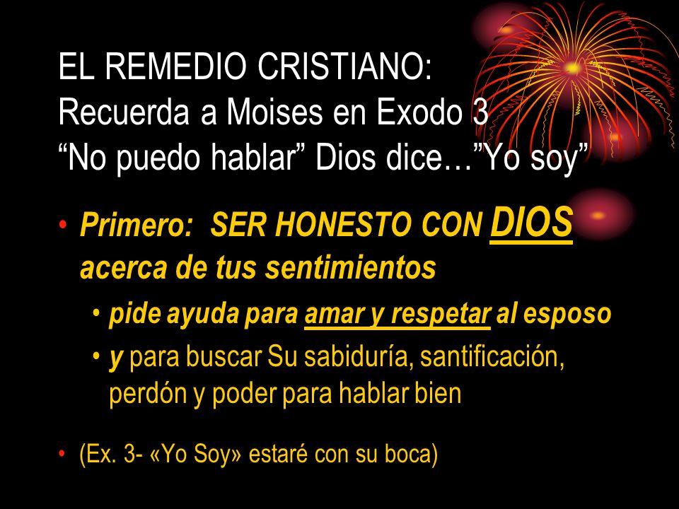 EL REMEDIO CRISTIANO: Recuerda a Moises en Exodo 3 No puedo hablar Dios dice…Yo soy Primero: SER HONESTO CON DIOS acerca de tus sentimientos pide ayud