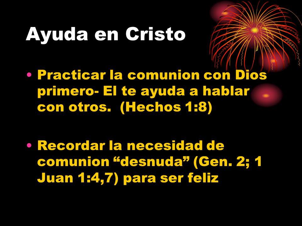 Ayuda en Cristo Practicar la comunion con Dios primero- El te ayuda a hablar con otros. (Hechos 1:8) Recordar la necesidad de comunion desnuda (Gen. 2