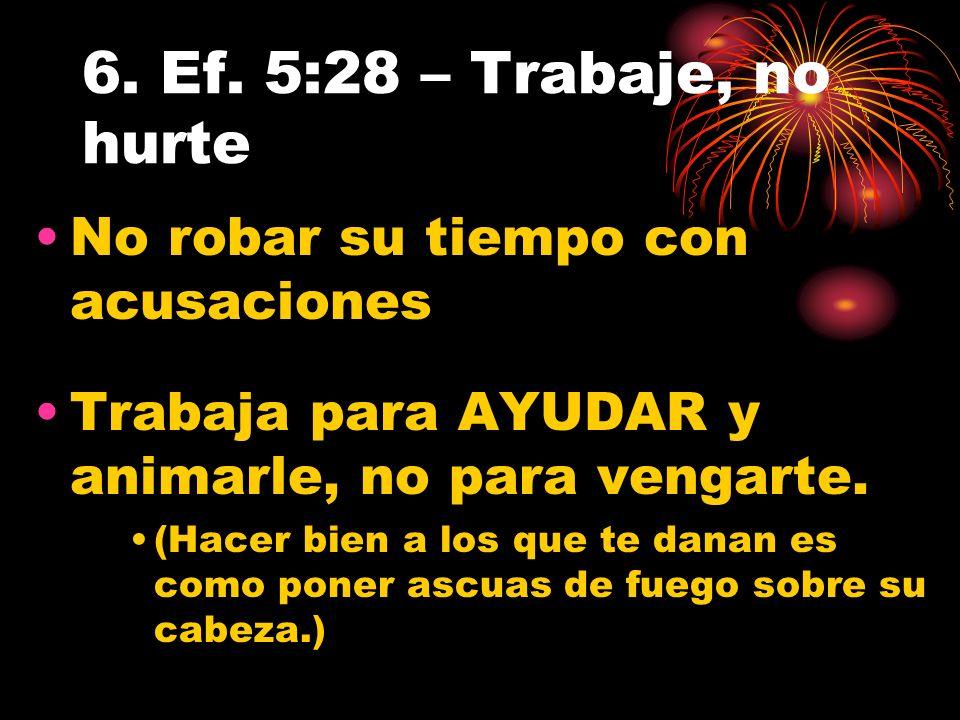 6. Ef. 5:28 – Trabaje, no hurte No robar su tiempo con acusaciones Trabaja para AYUDAR y animarle, no para vengarte. (Hacer bien a los que te danan es
